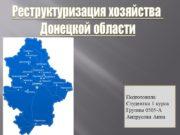 Реструктуризация хозяйства Донецкой области Подготовила Студентка 1 курса
