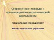 Современные подходы к организационно-управленческой деятельности Социальный менеджмент Методы