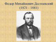 Федор Михайлович Достоевский 1821 — 1881 Михаил