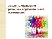 Лекция 5 Управление развитием образовательной организации Учреждения