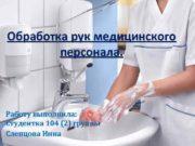 Обработка рук медицинского персонала Работу выполнила Студентка 104