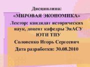 Дисциплина МИРОВАЯ ЭКОНОМИКА Лектор кандидат исторических наук доцент