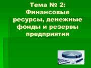 Тема 2 Финансовые ресурсы денежные фонды и