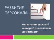 РАЗВИТИЕ ПЕРСОНАЛА Управление деловой карьерой персонала в организации
