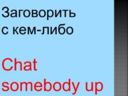 Chat somebody up Заговорить с кем-либо Fall in