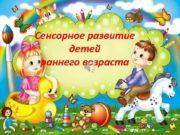 Сенсорное развитие детей раннего возраста Воспитатель Балабова О