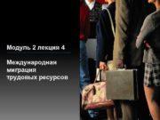 Модуль 2 лекция 4 Международная миграция трудовых ресурсов