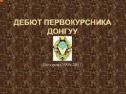 ДЕБЮТ ПЕРВОКУРСНИКА ДОНГУУ История 1995 -2011 1995