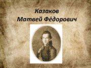 Казаков Матвей Фёдорович Матвей Казаков родился в