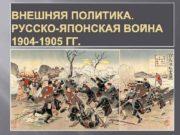 ВНЕШНЯЯ ПОЛИТИКА РУССКО-ЯПОНСКАЯ ВОЙНА 1904 -1905 ГГ