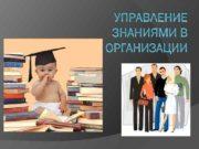 УПРАВЛЕНИЕ ЗНАНИЯМИ В ОРГАНИЗАЦИИ Управление знаниями