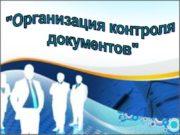 «Организация контроля документов» Контролю подлежат документы, требующие исполнения.
