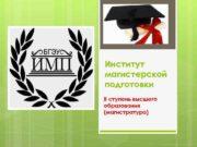 Институт магистерской подготовки II ступень высшего образования магистратура