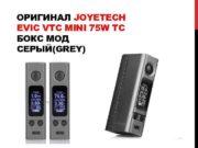 ОРИГИНАЛ JOYETECH EVIC VTC MINI 75 W TC