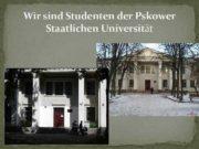 Wir sind Studenten der Pskower Staatlichen Universität