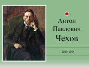 Антон Павлович Чехов 1860 -1904 Антон Павлович