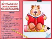 ЛИТЕРАТУРНОЕ ОБРАЗОВАНИЕ ДОШКОЛЬНИКОВ План 1 Понятия литературное образование