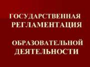 ГОСУДАРСТВЕННАЯ РЕГЛАМЕНТАЦИЯ ОБРАЗОВАТЕЛЬНОЙ ДЕЯТЕЛЬНОСТИ Система образования ст