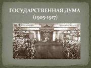 ГОСУДАРСТВЕННАЯ ДУМА 1905 -1917 История До 1905