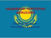 НАЗАРБАЕВ НУРСУЛТАН АБИШЕВИЧ Первый президент Республики Казахстан