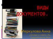Виды документов. Меркулова Анна ученица 11 класса «А»