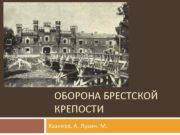 ОБОРОНА БРЕСТСКОЙ КРЕПОСТИ Хазиева А Лузин М