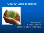 Социальная экология Автор курса К.соц.н., доцент Бояркина Сания