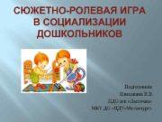 СЮЖЕТНО-РОЛЕВАЯ ИГРА В СОЦИАЛИЗАЦИИ ДОШКОЛЬНИКОВ Подготовила Измалкина В
