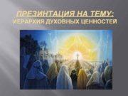ПРЕЗИНТАЦИЯ НА ТЕМУ ИЕРАРХИЯ ДУХОВНЫХ ЦЕННОСТЕЙ