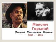 Максим Горький Алексей Максимович Пешков 1868 1936