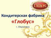 Кондитерская фабрика Глобус г Ульяновск КФ Глобус