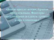 Закон предложения Кривая предложения Факторы предложения и