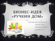 БИЗНЕС-ИДЕЯ РУЧКИН ДОМ Выполнили Давыдова Екатерина Группа Б-14 09