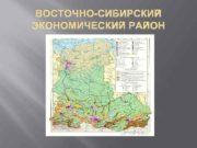 ВОСТОЧНО-СИБИРСКИЙ ЭКОНОМИЧЕСКИЙ РАЙОН Площадь 4123 тыс кв