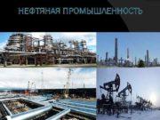 НЕФТЯНАЯ ПРОМЫШЛЕННОСТЬ Нефтяная промышленность отрасль экономики занимающаяся