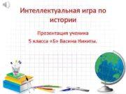 Интеллектуальная игра по истории Презентация ученика 5 класса