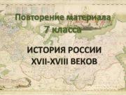 Повторение материала 7 класса ИСТОРИЯ РОССИИ XVII-XVIII ВЕКОВ