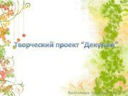 Творческий проект Декупаж Выполнила Хохлова Юлия 7 Б