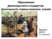 Образование Древнерусского государства Деятельность первых киевских князей Призвание