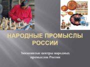 НАРОДНЫЕ ПРОМЫСЛЫ РОССИИ Знаменитые центры народных промыслов России