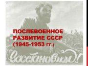 ПОСЛЕВОЕННОЕ РАЗВИТИЕ СССР 1945 -1953 ГГ