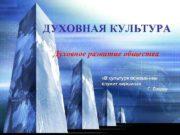 ДУХОВНАЯ КУЛЬТУРА Духовное развитие общества В культуре основанием