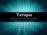 Татары Выполнила Панина Кристина ученица 11 А класса