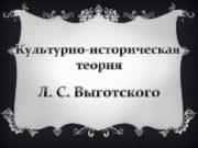 Культурно-историческая теория Л С Выготского Лев Семенович