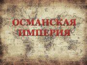 ОСМАНСКАЯ ИМПЕРИЯ Османская империя одно из