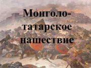 Монголо- татарское нашествие Монголо — татары их