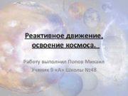 Реактивное движение освоение космоса Работу выполнил Попов Михаил