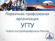 Первичная профсоюзная организация УГТУ Нефтегазстройпрофсоюза России Основная