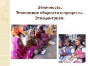 Этничность Этнические общности и процессы Этноцентризм Этничность