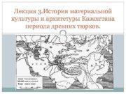 Лекция 3 История материальной культуры и архитетуры Казахстана